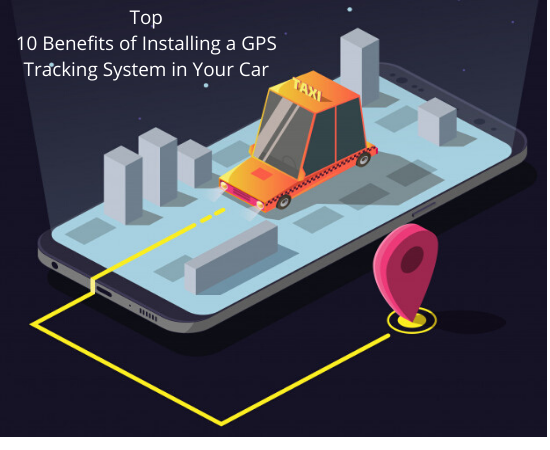 Top 10 Benefits of Installing a GPS Tracking System in Your Car